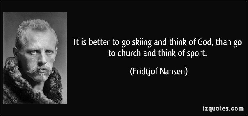Fridtjof Nansen Quotes Pleasing It Is Better To Go Skiing And Think Of God Than Go To Church And