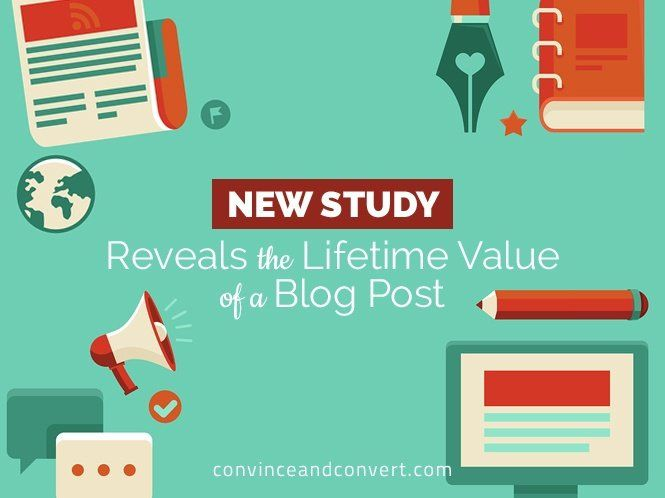 New Study Reveals the Lifetime Value of a Blog Post | Convince and Convert: Social Media Strategy and Content Marketing Strategy