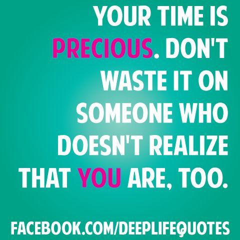 Your Time Is Precious Don 39 T Waste It On Someone Who Doesn 39 T Inspirational Quotes Best Quotes Quotable Quotes