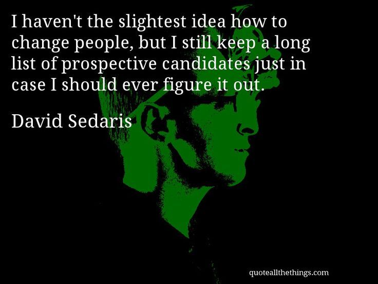 I Haven T The Slightest Idea How To Change People But I Still Keep A Long List Of Prospective Candidates Just David Sedaris Funny Quotes Inspirational Quotes