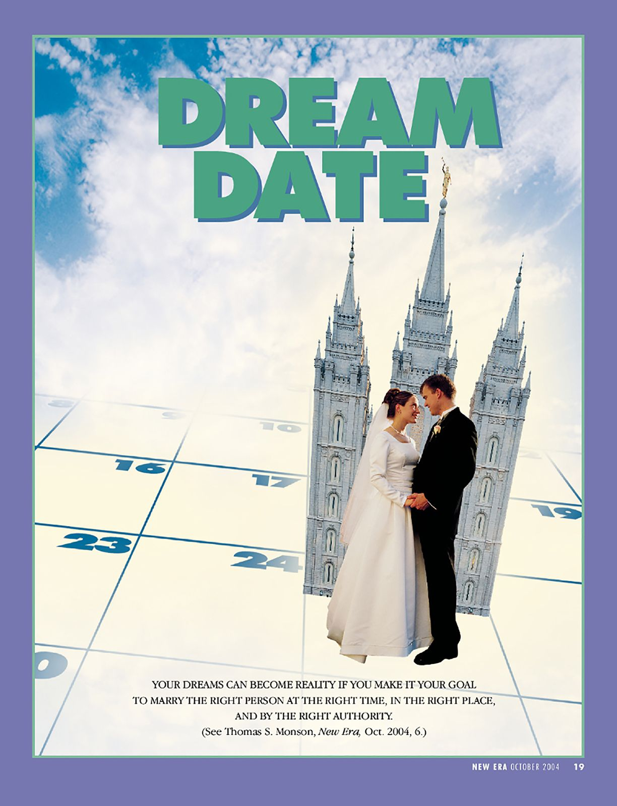 Dream Date. Your dreams can become reality if you make it your goal to marry the right person at the right time, in the right place, and by the right authority. (See Thomas S. Monson, New Era, Oct. 2004, 6.) Oct. 2004 #dreamdates