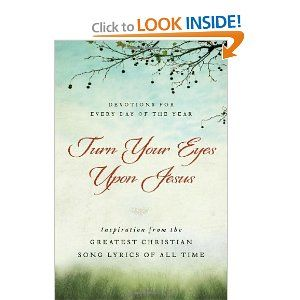 Turn Your Eyes Upon Jesus: Inspiration from the Greatest Christian Song Lyrics of All Time: Devotions for Every Day of the Year