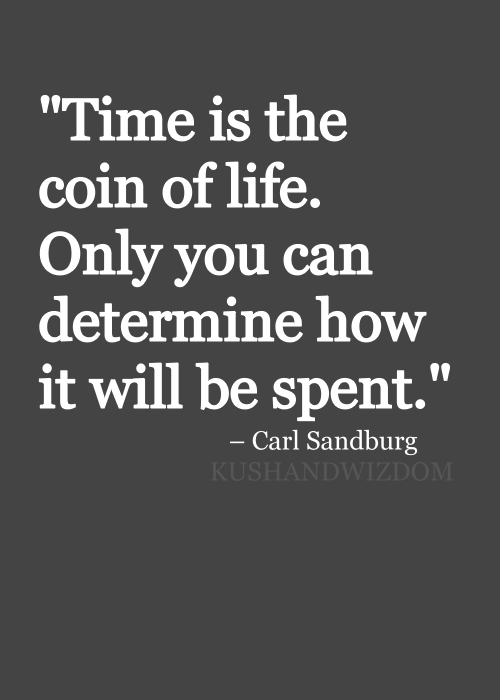 """""""Time is the only coin of life. Only you can determine how it will be spent."""" --Carl Sandburg  One of my fave quotes :)"""