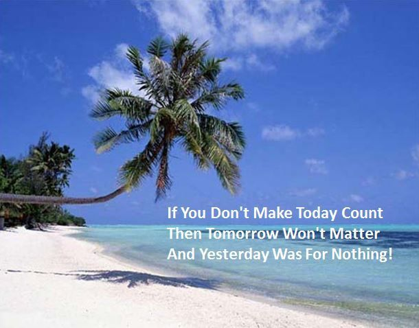 If You Don't Make Today Count Then Tomorrow Won't Matter And Yesterday Was For Nothing!