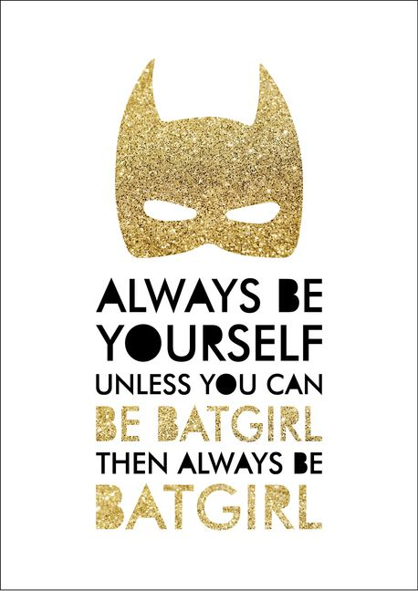 Always Be Yourself Unless You Can Be Batgirl Then Always Be