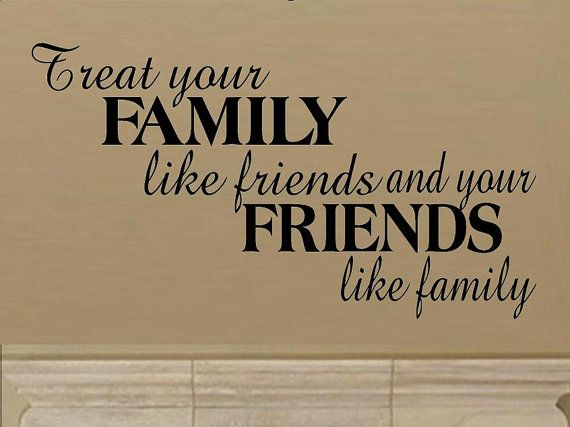 wall decal quote   Treat your family like friends and your friends