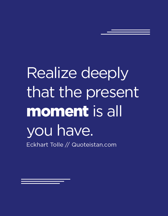Realize Deeply That The Present Moment Is All You Have Moments Quotes Inspirational Quotes In This Moment
