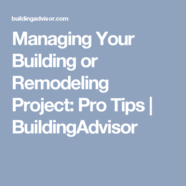 Managing Your Building or Remodeling Project: Pro Tips | BuildingAdvisor