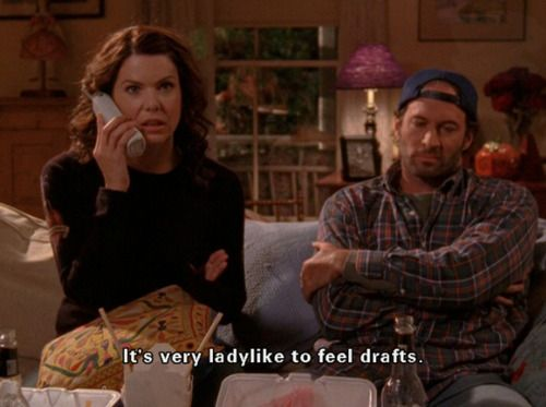 It's very ladylike to feel drafts. - dating tips, the Gilmore girls way ;)