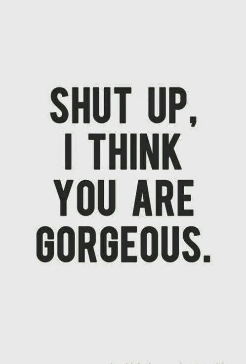 Shut Up I Think Youre Gorgeous Quotes Sayings I Love You