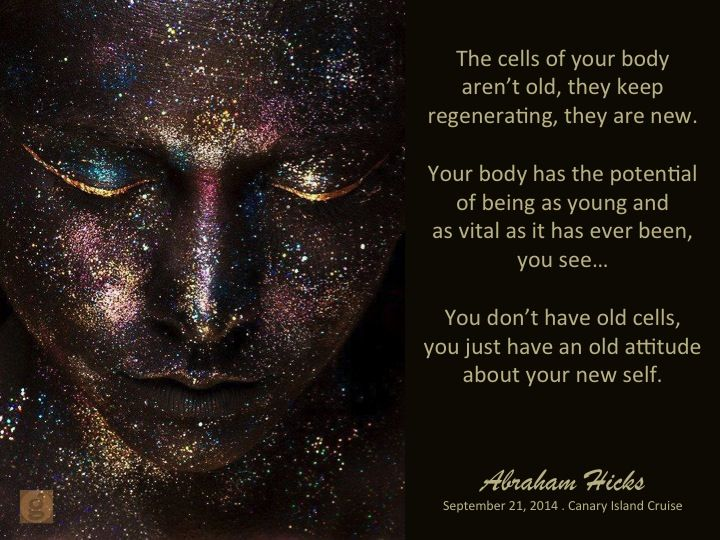 The cells of your body aren't old. They keep regenerating; they are new. Your body has the potential of being as young and as vital as it has ever been, you see... You don't have old cells, you just have an old attitude about your new self. -#abrahamhicks #physicalbody #new