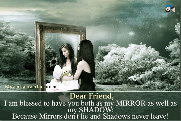 Dear Friend,  I am blessed to have you both as my MIRROR as well as my SHADOW;  Because Mirrors don't lie and Shadows never leave!