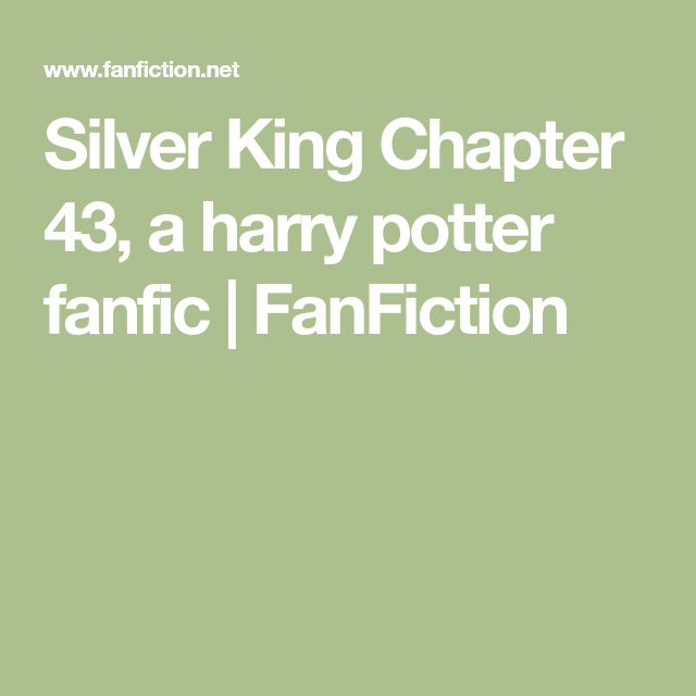 Silver King Chapter 43 A Harry Potter Fanfic Fanfiction In 2021 You Are The Father Chapter 16 Harry