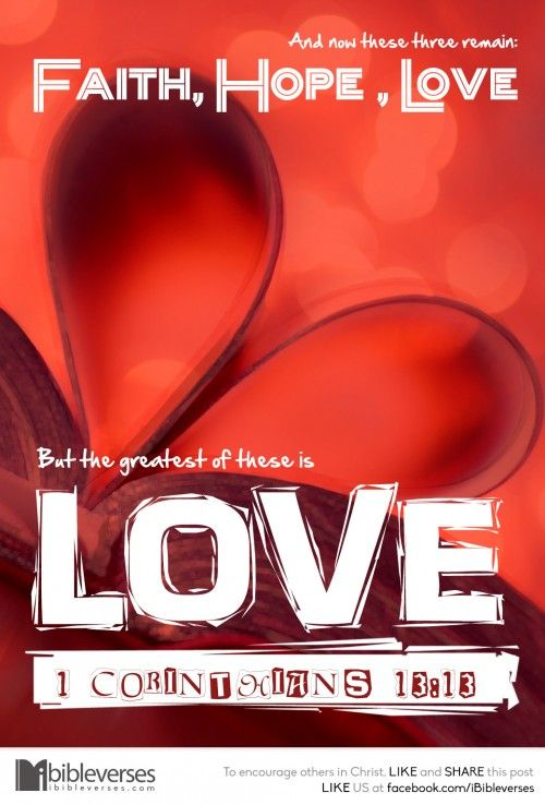1 Corinthians 13:13 ~ And now these three remain: faith, hope and love, but the greatest of these is love.