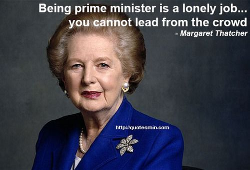 Being prime minister is a lonely job… you cannot lead from the crowd - Margaret Thatcher. For more Quotes http://quotesmin.com/keyword/Job.php