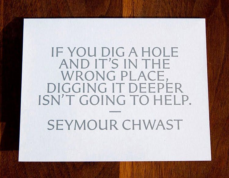 If You Dig A Hole And It S In The Wrong Place Digging It Deeper Isn T Going To Help Design Quotes Words Best Quotes