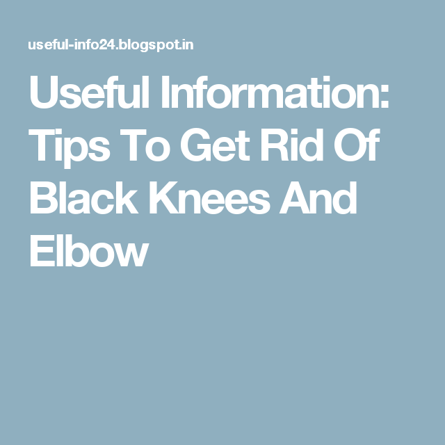 Useful Information: Tips To Get Rid Of Black Knees And Elbow