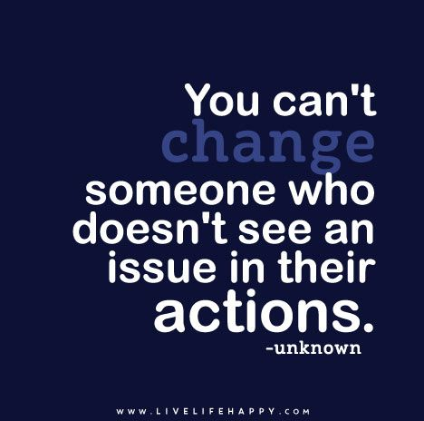 You Can T Change Someone Who Doesn T See An Issue In Their Actions Quotable Quotes Words Life Quotes