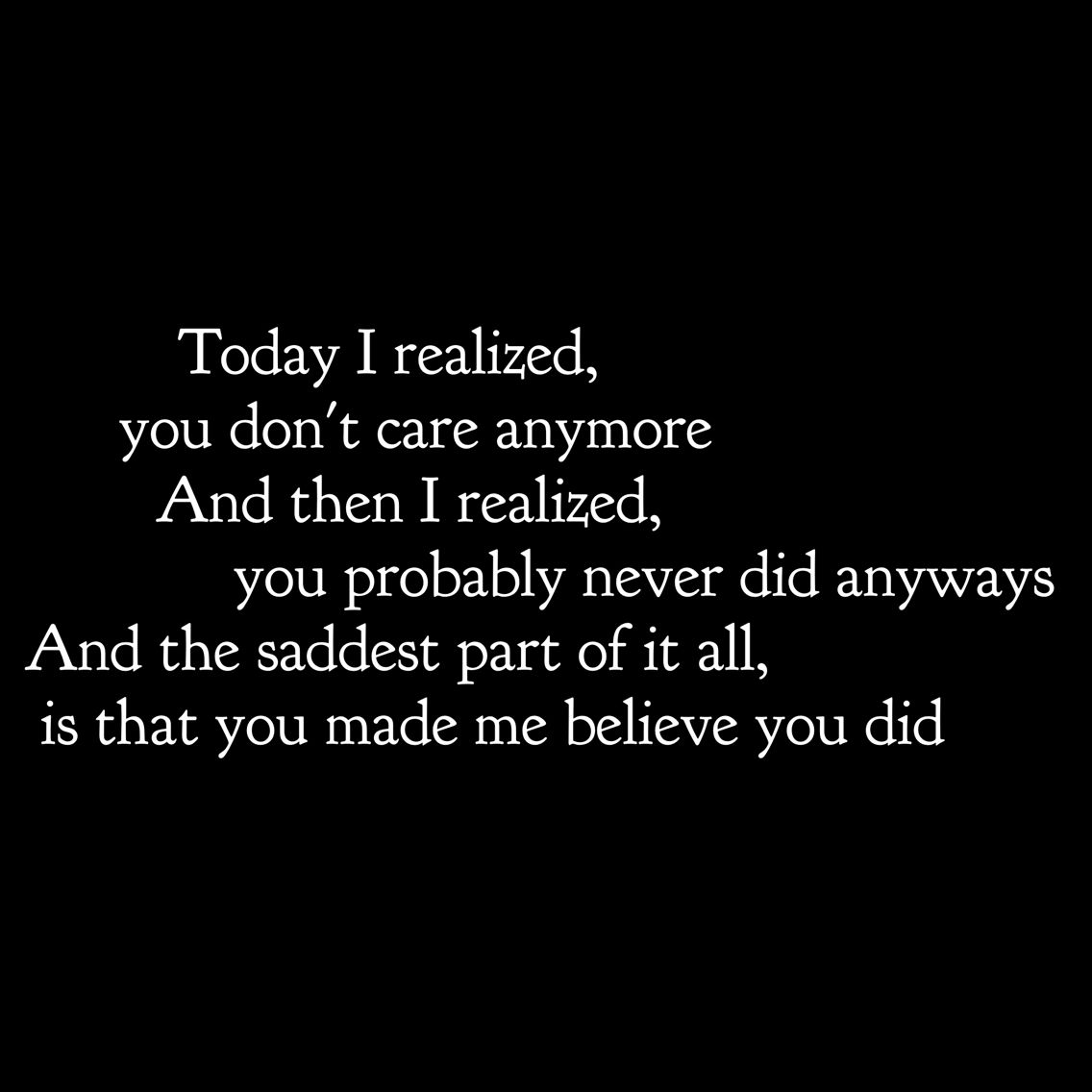 Today I Realized You Don T Care Anymore And Then I Realized You Probably Never Did Anyways And The Saddest Part Of It All Is T True Quotes New Quotes Quotes