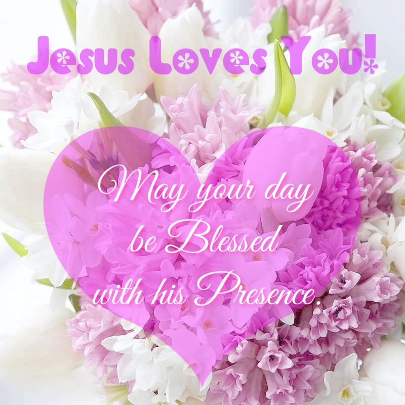 Jesus Loves You! May Your Day Be Blessed With His Presence ...