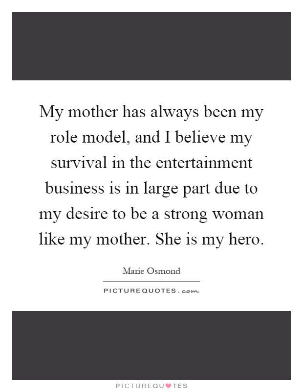 My Mother Has Always Been My Role Model And I Believe My Survival  My Mother Has Always Been My Role Model And I Believe My Survival In The  Entertainment Business Is In Large Part Due To My Desire To Be A Strong  Woman Like  English Essay Question Examples also Fifth Business Essays  Buy Business Plans