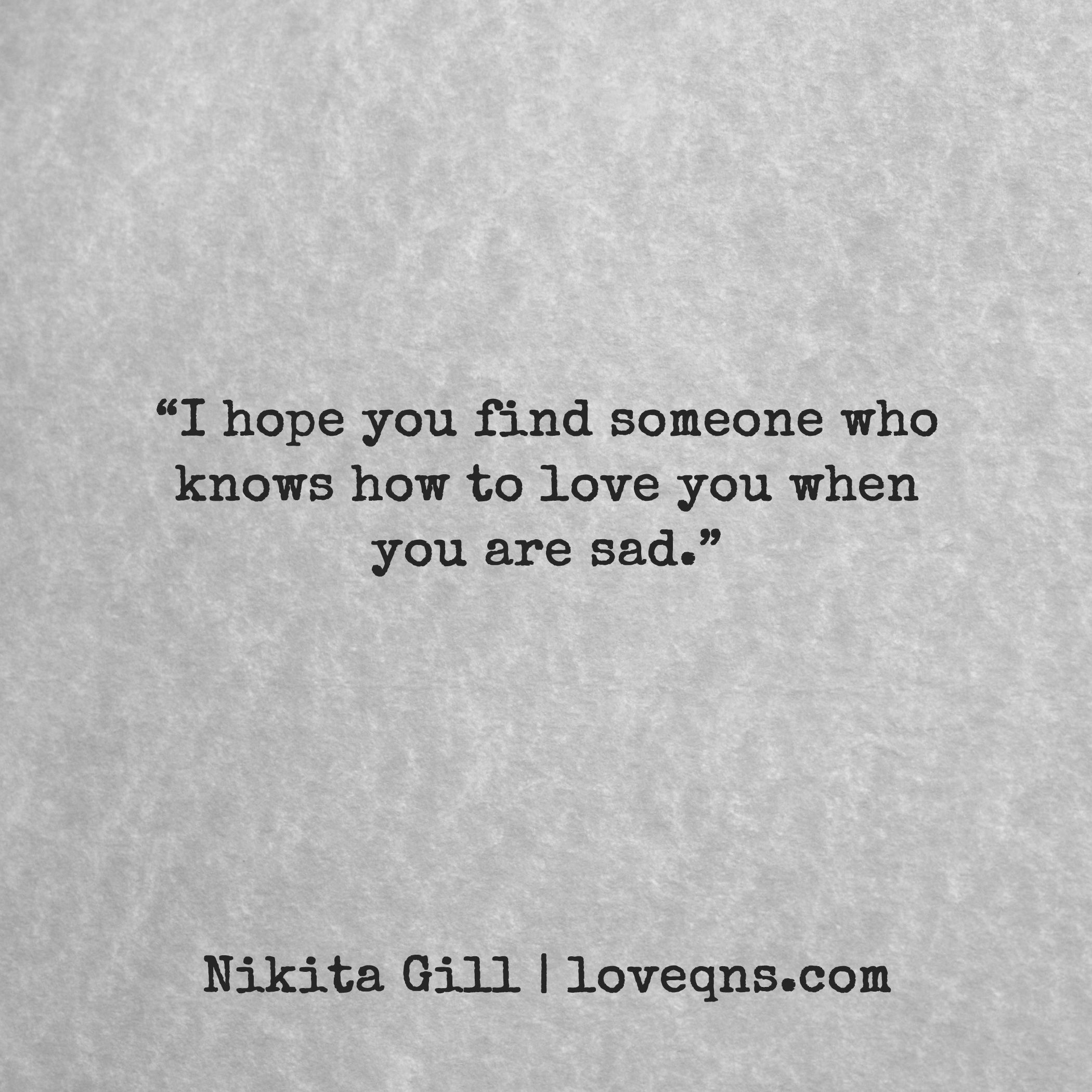 €�i Hope You Find Someone Who Knows How To Love You When You Are Sad