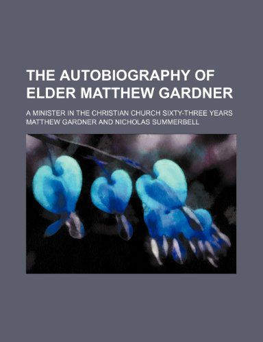 The Autobiography of Elder Matthew Gardner; A Minister in the Christian Church Sixty-Three Years