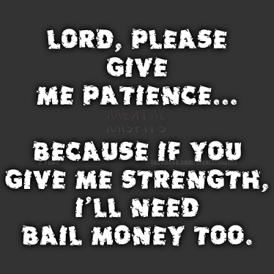 Lord Please Give Me Patience Because If You Give Me Strength I