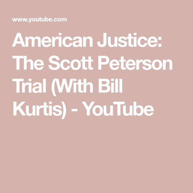 American Justice The Scott Peterson Trial With Bill Kurtis Youtube Youtube Scott Peterson Brainwashing