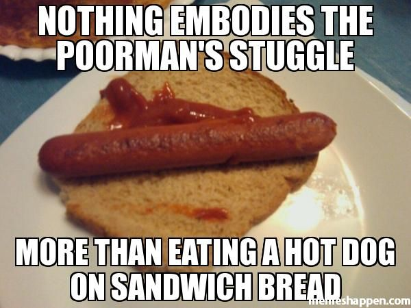 Nothing Embodies The Poorman39s Stuggle More Than Eating A Hot Dog On Sandwich Bread Meme 21496 Jpg 600 450 Bread Meme Dog Bread Sandwich Bread