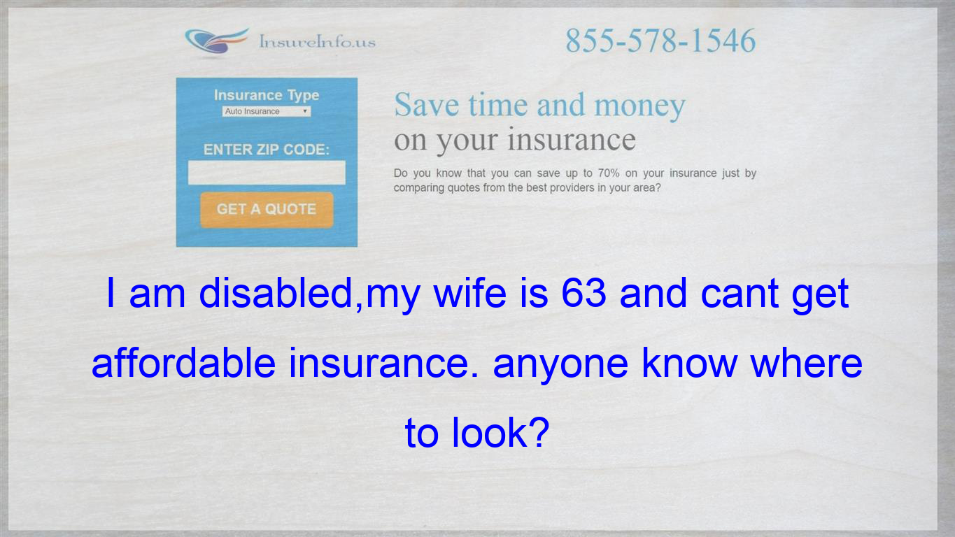 I Am Disabled My Wife Is 63 And Cant Get Affordable Insurance Anyone Know Where To Look Life Insurance Policy Be Yourself Quotes Affordable Health Insurance