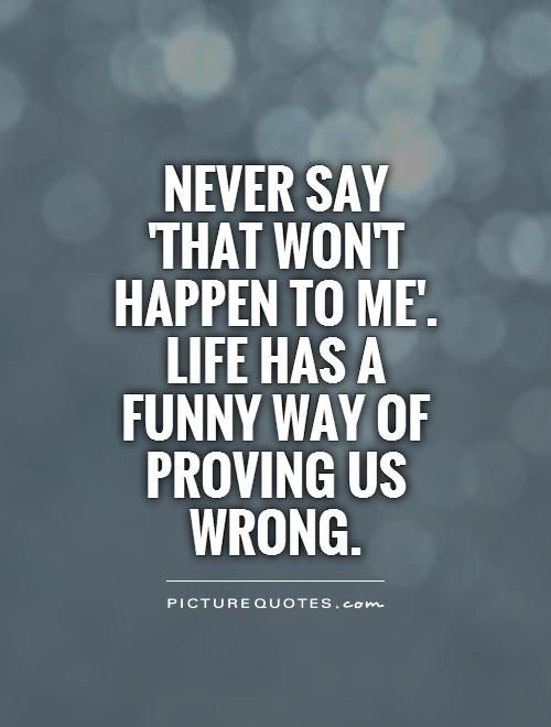 Never Say That Won T Happen To Me Life Has A Funny Way Of Proving Us Wrong Good Life Quotes Life Quotes Funny Quotes