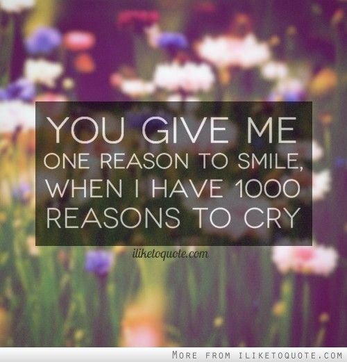 You Give Me One Reason To Smile When I Have 1000 Reasons To Cry Reasons To Smile Give It To Me Beautiful Quotes