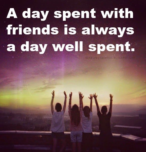 A Day Spent With Friends Is Always A Day Well Spent Friendship