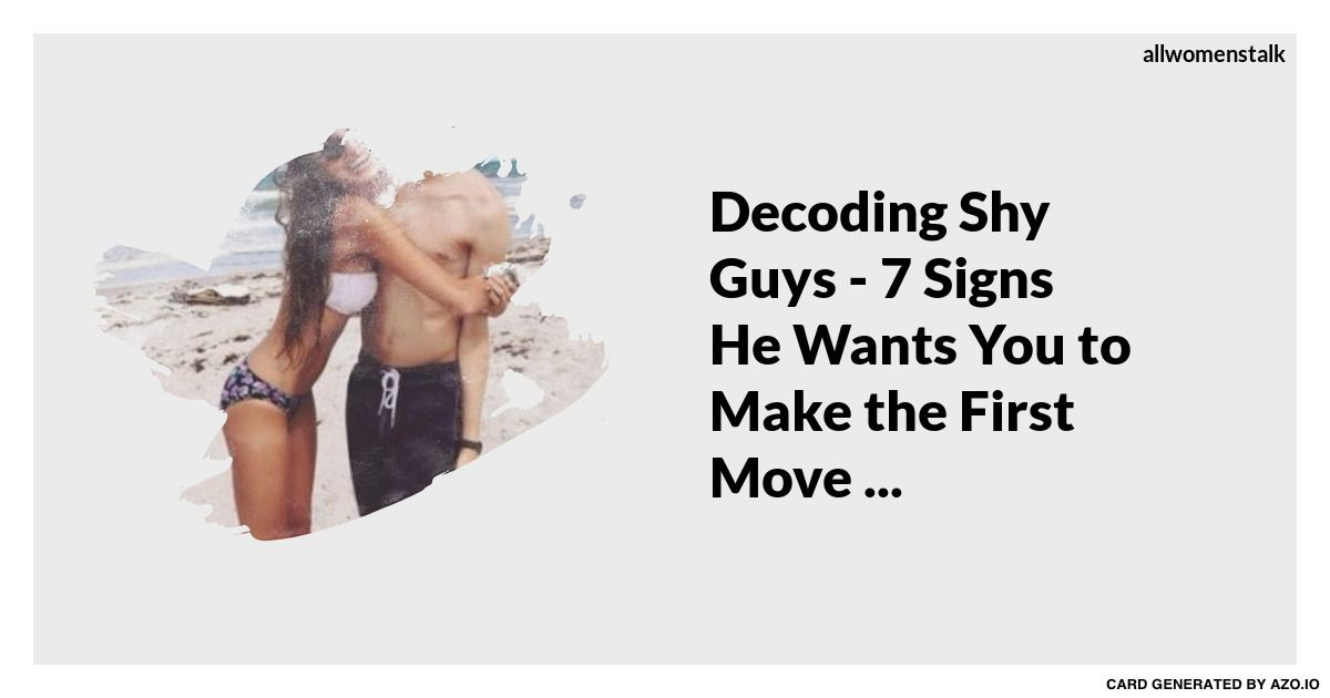 Decoding Shy Guys - 7 Signs He Wants You to Make the First