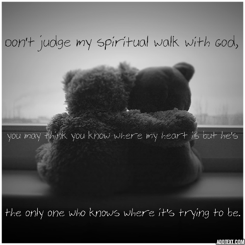 """The Heart Know Who He Loves: """"Don't Judge My Spiritual Walk With God, You May Think You"""