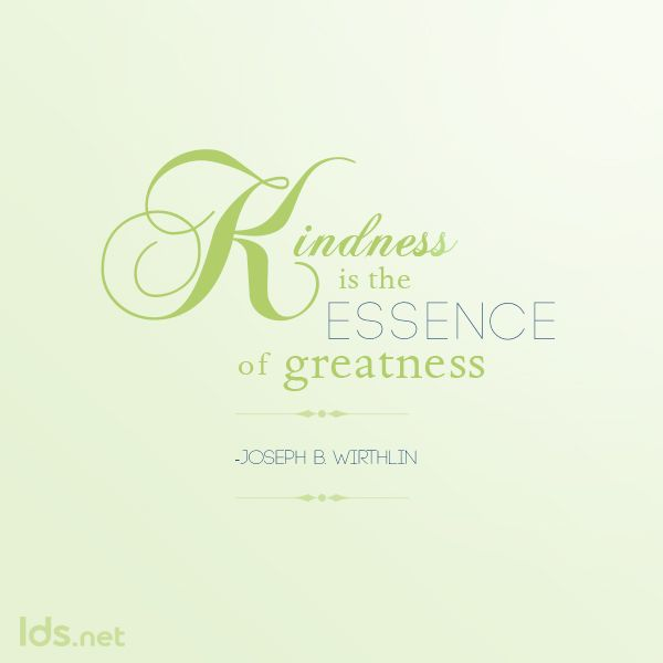 Kindness It The Essence Of Greatness Lds Mormon Kindness Inspirational Words Spiritual Quotes Saint Quotes