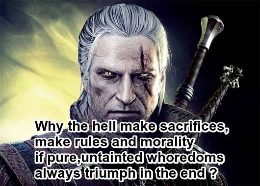 Why do we have rules,morals and sacrifices if,the evil guys always win in the end ?good quote from the game Witcher 2