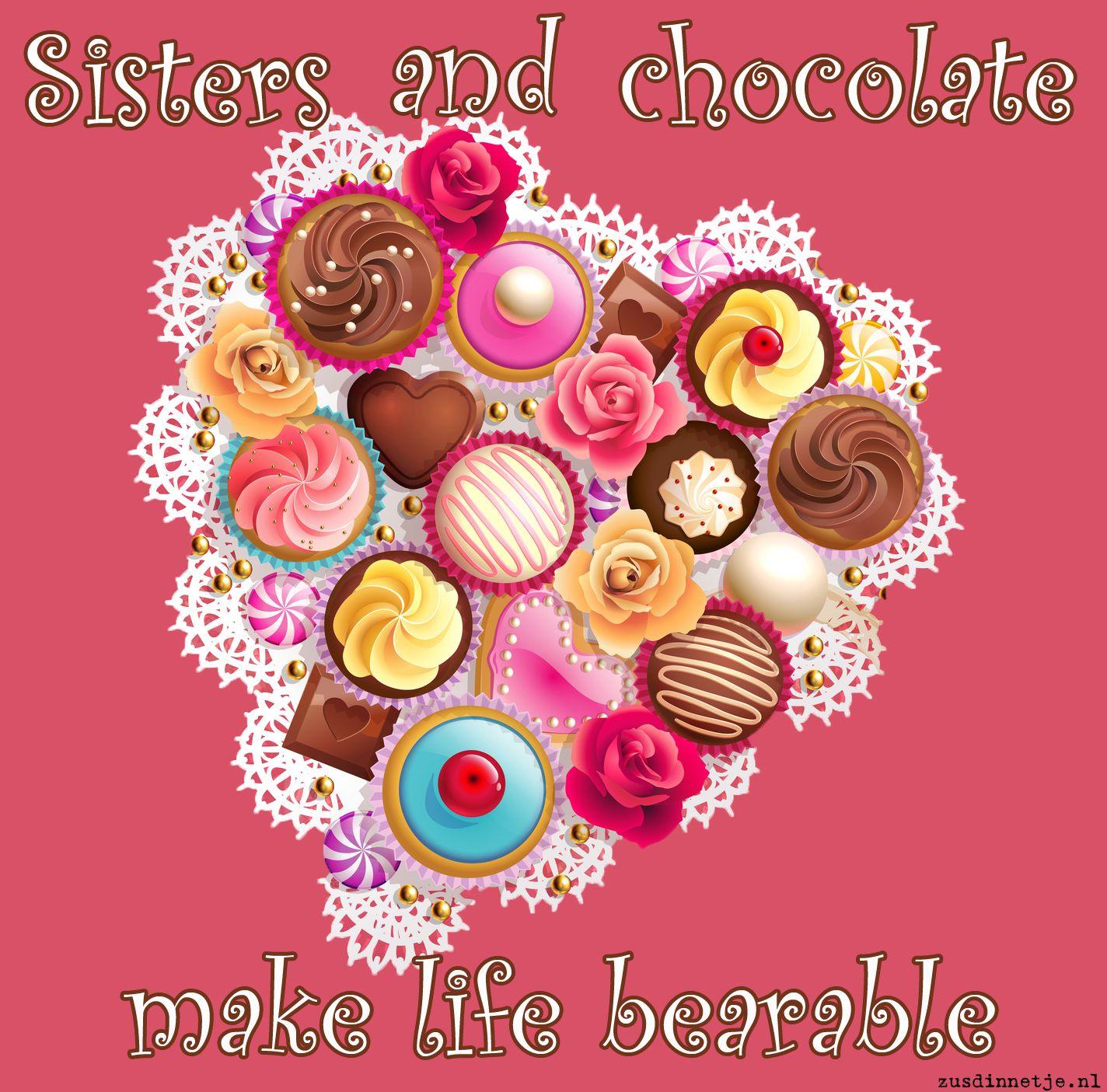 Sisters and chocolate make life bearable!