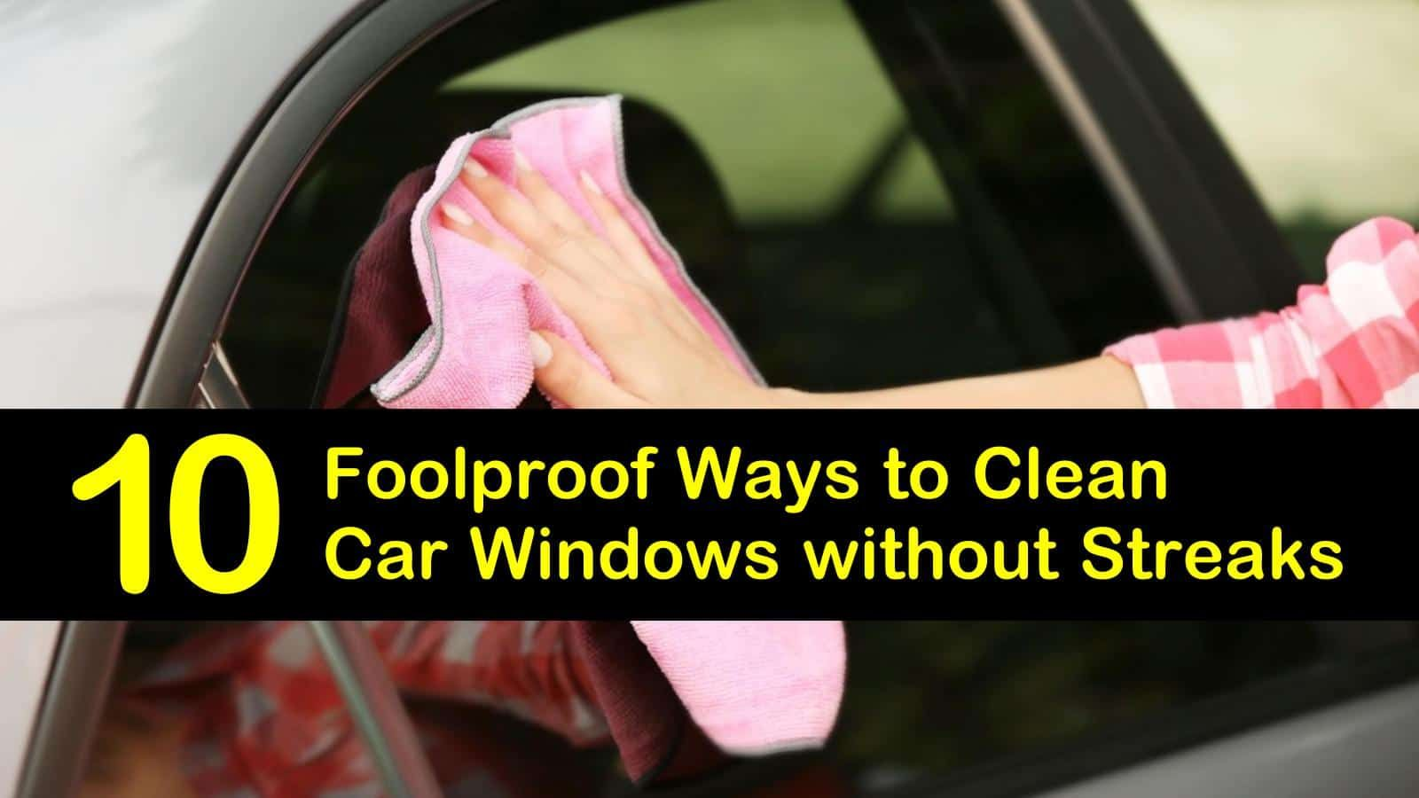 10 foolproof ways to clean car windows without streaks