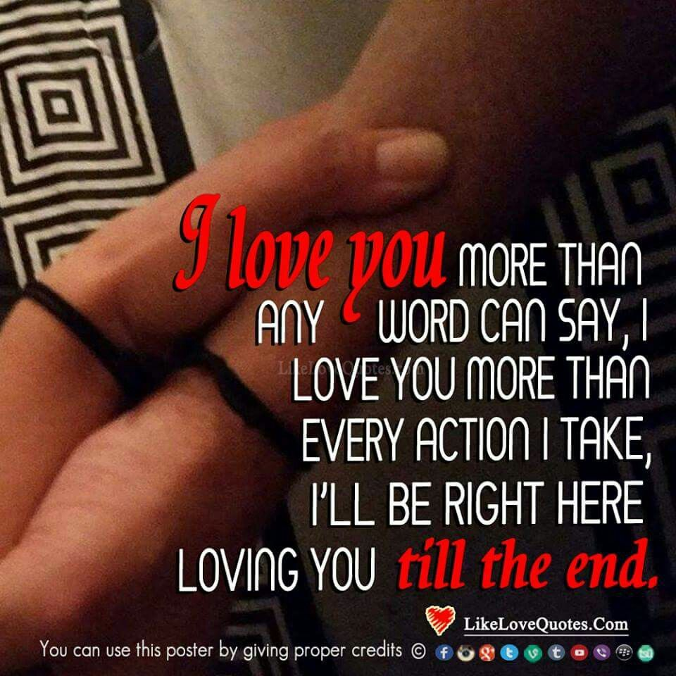 i love you more then any word can say i love you more then any action i take i will be right here loving you till the end V V V V