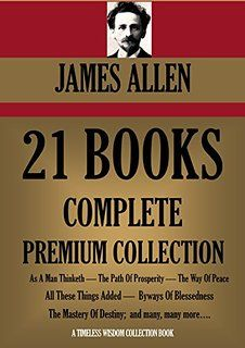 JAMES ALLEN 21 BOOKS: COMPLETE PREMIUM COLLECTION. As A Man Thinketh, The Path Of Prosperity, The Way Of Peace, All These Things Added, Byways Of Blessedness, The Mastery of Destiny, and more... http://www.amazon.in/JAMES-ALLEN-BOOKS-COLLECTION-Blessedness-ebook/dp/B00PCZYEM8