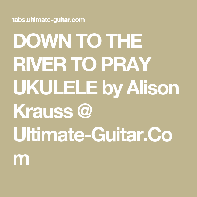 DOWN TO THE RIVER TO PRAY UKULELE by Alison Krauss @ Ultimate-Guitar ...