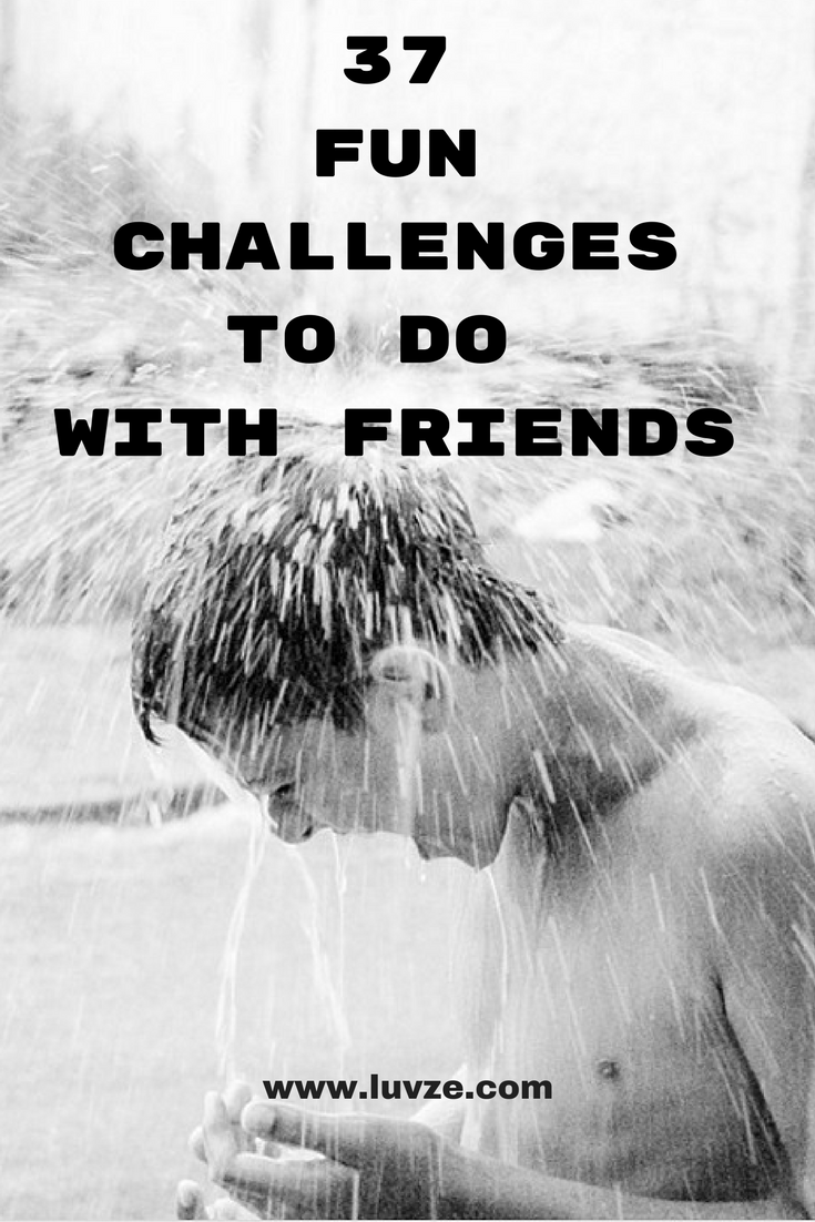 37 Fun Challenges To Do With Friends At Home Or Outside