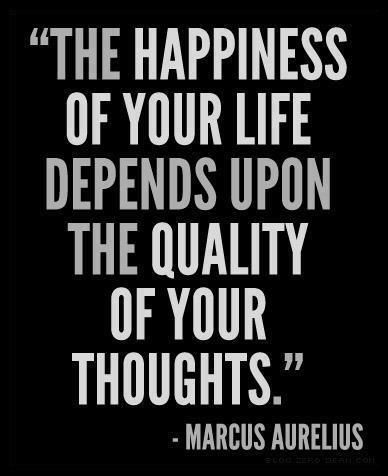 """The happiness of your life depends upon the quality of your thoughts"" Marcus Aurelius"