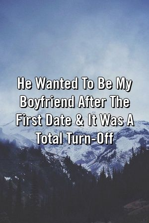 He Wanted To Be My Boyfriend After The First Date  It Was A Total TurnOff by relationfu He Wanted To Be My Boyfriend After The First Date  It Was A Total TurnOff by relat...
