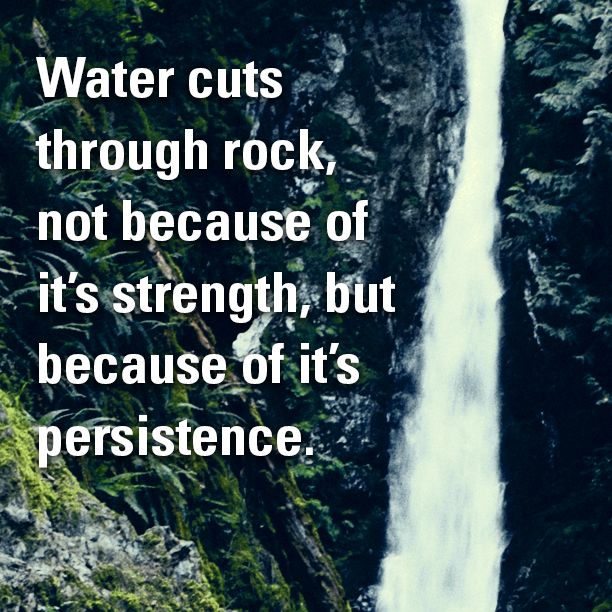 Persistence Motivational Quotes: Water Cuts Through Rock, Not Because Of It's Strength, But
