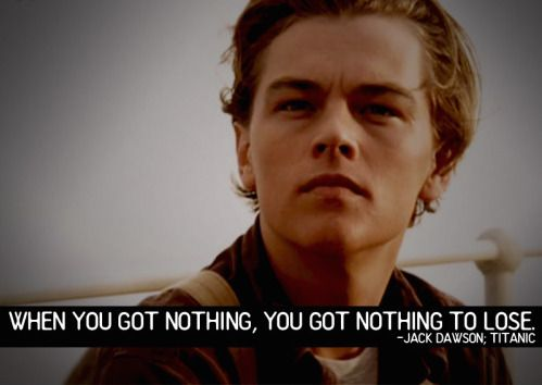 When You Got Nothing You Got Nothing To Lose Jack Dawson