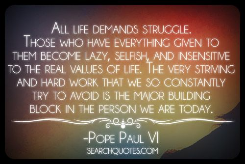 All life demands struggle. Those who have everything given to them become lazy, selfish, and insensitive to the real values of life. The very striving and hard work that we so constantly try to avoid is the major building block in the person we are today. -Pope Paul VI