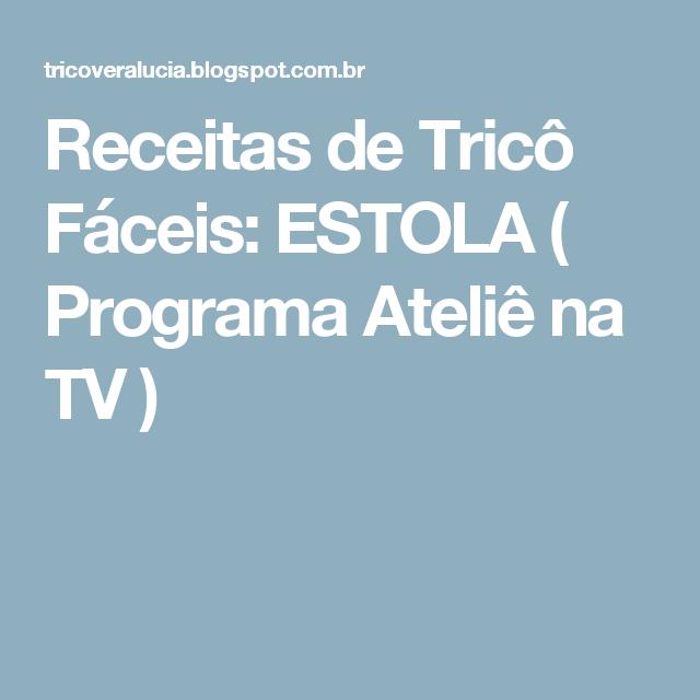 Receitas de Tricô Fáceis: ESTOLA  ( Programa Ateliê na TV )